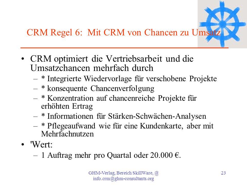 GHM-Verlag, Bereich SkillWare, @ info.crm@ghm-consultants.org 23 CRM Regel 6: Mit CRM von Chancen zu Umsatz CRM optimiert die Vertriebsarbeit und die