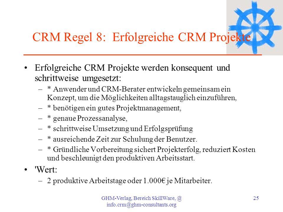 GHM-Verlag, Bereich SkillWare, @ info.crm@ghm-consultants.org 25 CRM Regel 8: Erfolgreiche CRM Projekte Erfolgreiche CRM Projekte werden konsequent un