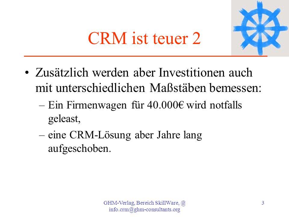 GHM-Verlag, Bereich SkillWare, @ info.crm@ghm-consultants.org 3 CRM ist teuer 2 Zusätzlich werden aber Investitionen auch mit unterschiedlichen Maßstä