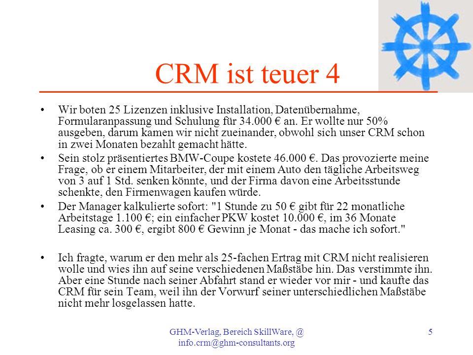 GHM-Verlag, Bereich SkillWare, @ info.crm@ghm-consultants.org 6 CRM ist teuer 5 Schreibt man 1.000 Kosten von mittelständischer CRM über 36 Monaten ab, entstehen Monatsbelastungen von 30 je Benutzer.
