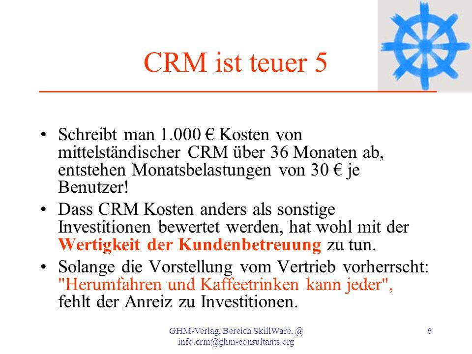 GHM-Verlag, Bereich SkillWare, @ info.crm@ghm-consultants.org 6 CRM ist teuer 5 Schreibt man 1.000 Kosten von mittelständischer CRM über 36 Monaten ab