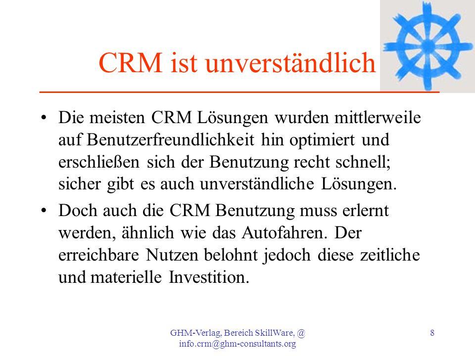 GHM-Verlag, Bereich SkillWare, @ info.crm@ghm-consultants.org 9 CRM ist unverständlich 2 Genauso realistisch wie Autokosten sollten auch die CRM Investitionen kalkuliert werden: es geht um die Installation neuer Organisationsformen im gesamten Vertrieb: hier ist Geiz nicht geil , denn den müssen Sie immer nachfinanzieren.