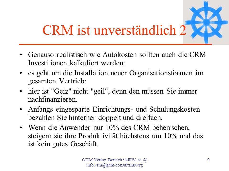 GHM-Verlag, Bereich SkillWare, @ info.crm@ghm-consultants.org 9 CRM ist unverständlich 2 Genauso realistisch wie Autokosten sollten auch die CRM Inves