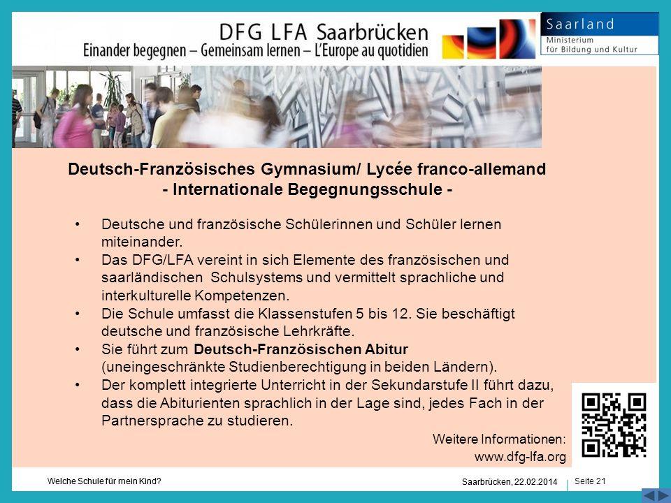 Seite 21 Welche Schule für mein Kind? Saarbrücken, 22.02.2014 Deutsch-Französisches Gymnasium/ Lycée franco-allemand - Internationale Begegnungsschule