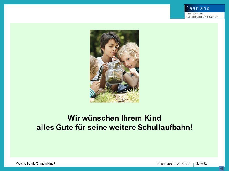 Seite 32 Welche Schule für mein Kind? Saarbrücken, 22.02.2014 Wir wünschen Ihrem Kind alles Gute für seine weitere Schullaufbahn!