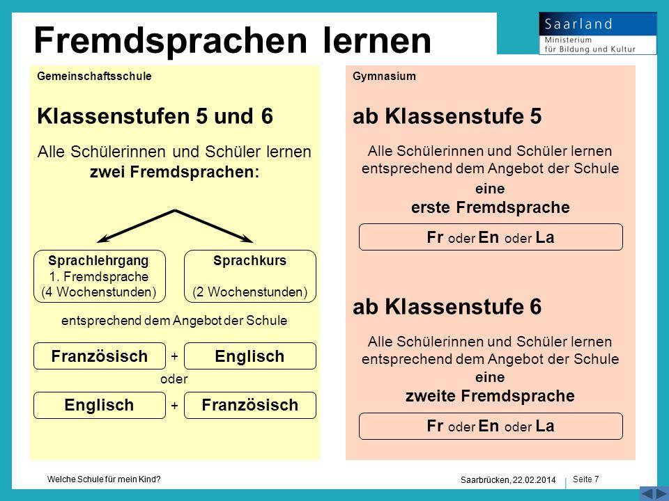 Seite 7 Welche Schule für mein Kind? Saarbrücken, 22.02.2014 Fremdsprachen lernen Saarbrücken, 22.02.2014 Klassenstufen 5 und 6ab Klassenstufe 5 ab Kl