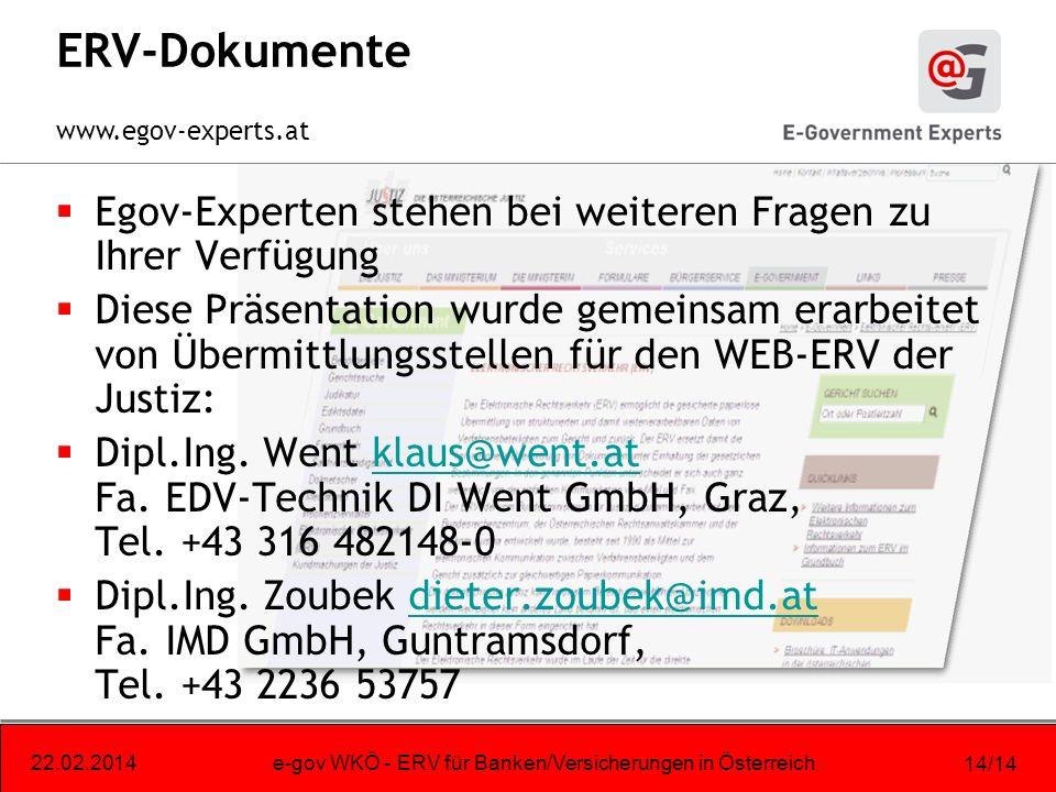 www.egov-experts.at 22.02.2014e-gov WKÖ - ERV für Banken/Versicherungen in Österreich 14/14 ERV-Dokumente Egov-Experten stehen bei weiteren Fragen zu Ihrer Verfügung Diese Präsentation wurde gemeinsam erarbeitet von Übermittlungsstellen für den WEB-ERV der Justiz: Dipl.Ing.