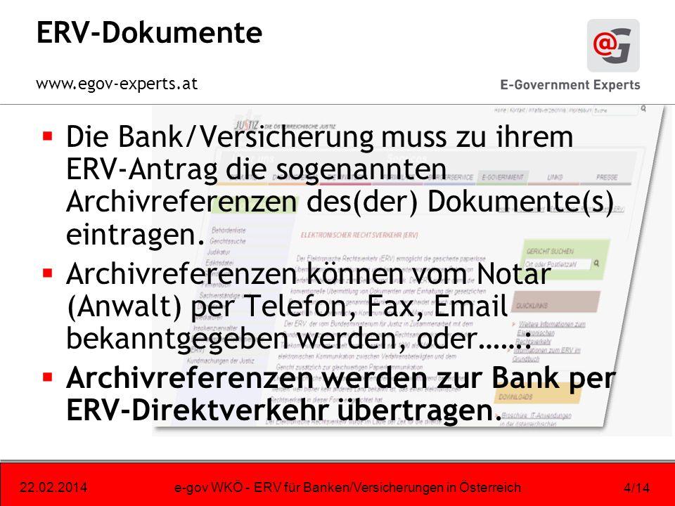 www.egov-experts.at 22.02.2014e-gov WKÖ - ERV für Banken/Versicherungen in Österreich 4/14 ERV-Dokumente Die Bank/Versicherung muss zu ihrem ERV-Antrag die sogenannten Archivreferenzen des(der) Dokumente(s) eintragen.