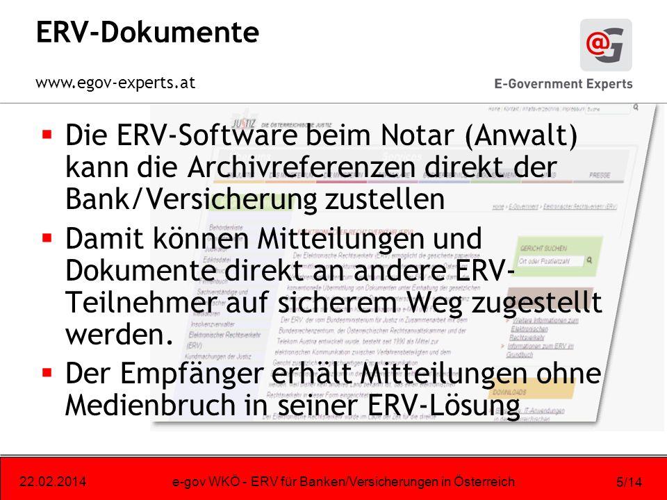www.egov-experts.at 22.02.2014e-gov WKÖ - ERV für Banken/Versicherungen in Österreich 5/14 ERV-Dokumente Die ERV-Software beim Notar (Anwalt) kann die Archivreferenzen direkt der Bank/Versicherung zustellen Damit können Mitteilungen und Dokumente direkt an andere ERV- Teilnehmer auf sicherem Weg zugestellt werden.