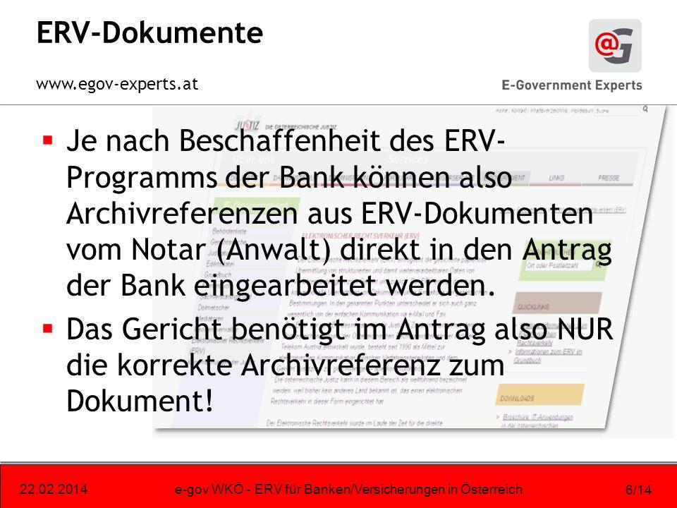 www.egov-experts.at 22.02.2014e-gov WKÖ - ERV für Banken/Versicherungen in Österreich 6/14 ERV-Dokumente Je nach Beschaffenheit des ERV- Programms der Bank können also Archivreferenzen aus ERV-Dokumenten vom Notar (Anwalt) direkt in den Antrag der Bank eingearbeitet werden.