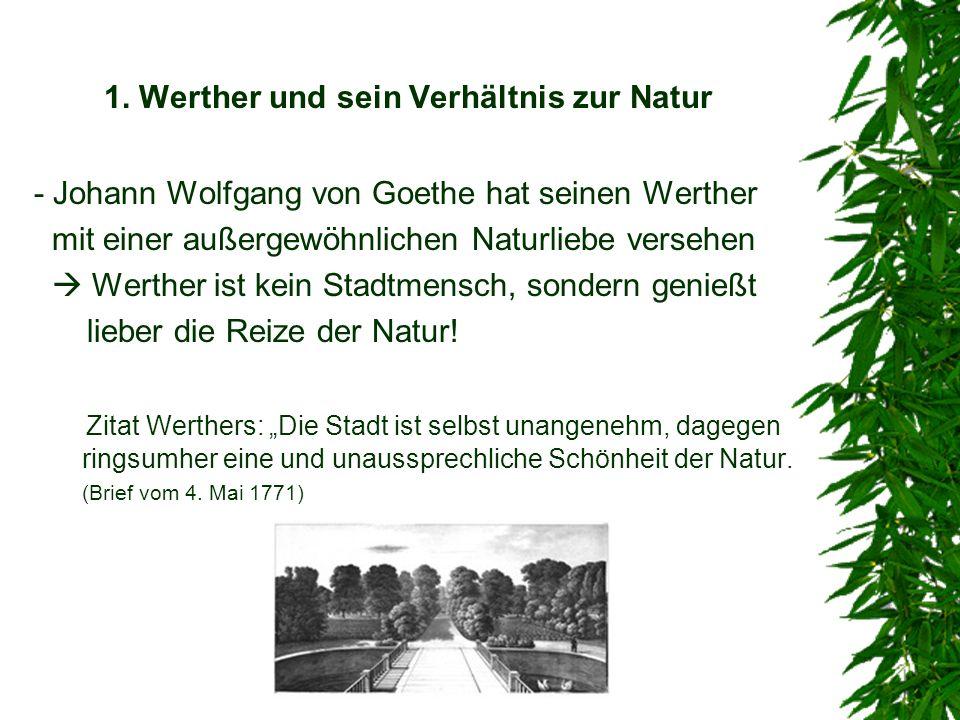 1. Werther und sein Verhältnis zur Natur - Johann Wolfgang von Goethe hat seinen Werther mit einer außergewöhnlichen Naturliebe versehen Werther ist k