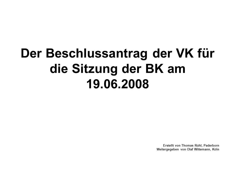 Der Beschlussantrag der VK für die Sitzung der BK am 19.06.2008 Erstellt von Thomas Rühl, Paderborn Weitergegeben von Olaf Wittemann, Köln