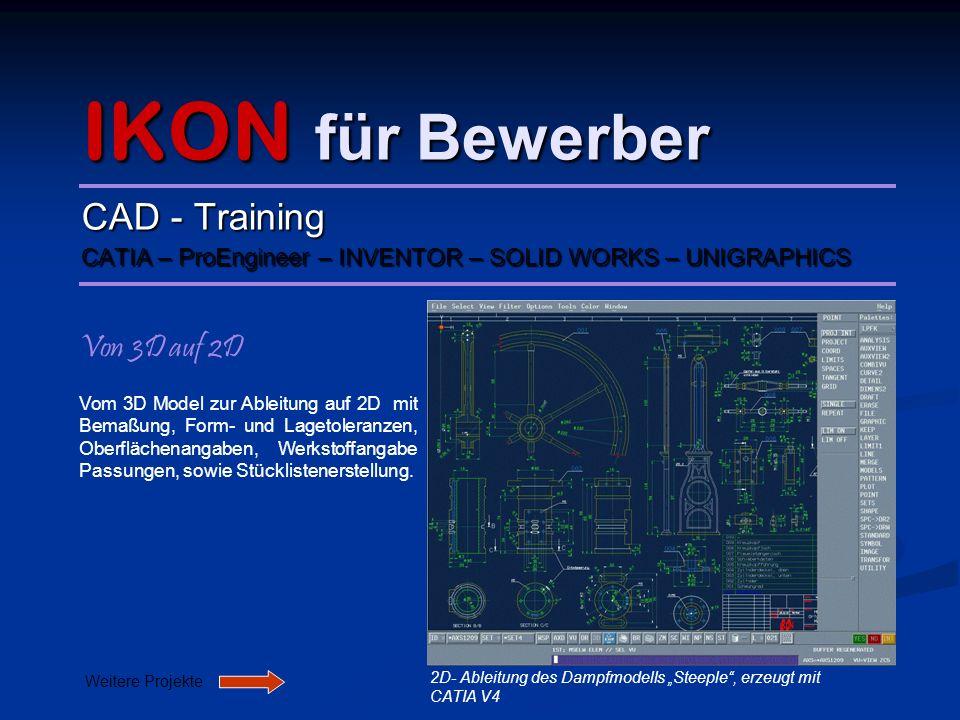 IKON für Bewerber CAD - Training CATIA – ProEngineer – INVENTOR – SOLID WORKS – UNIGRAPHICS Von 3D auf 2D Vom 3D Model zur Ableitung auf 2D mit Bemaßu