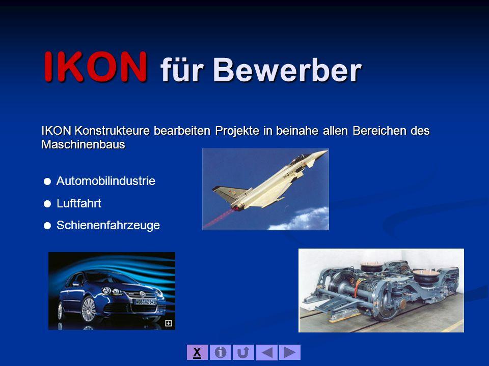 IKON für Bewerber IKON Konstrukteure bearbeiten Projekte in beinahe allen Bereichen des Maschinenbaus Automobilindustrie Luftfahrt Schienenfahrzeuge X