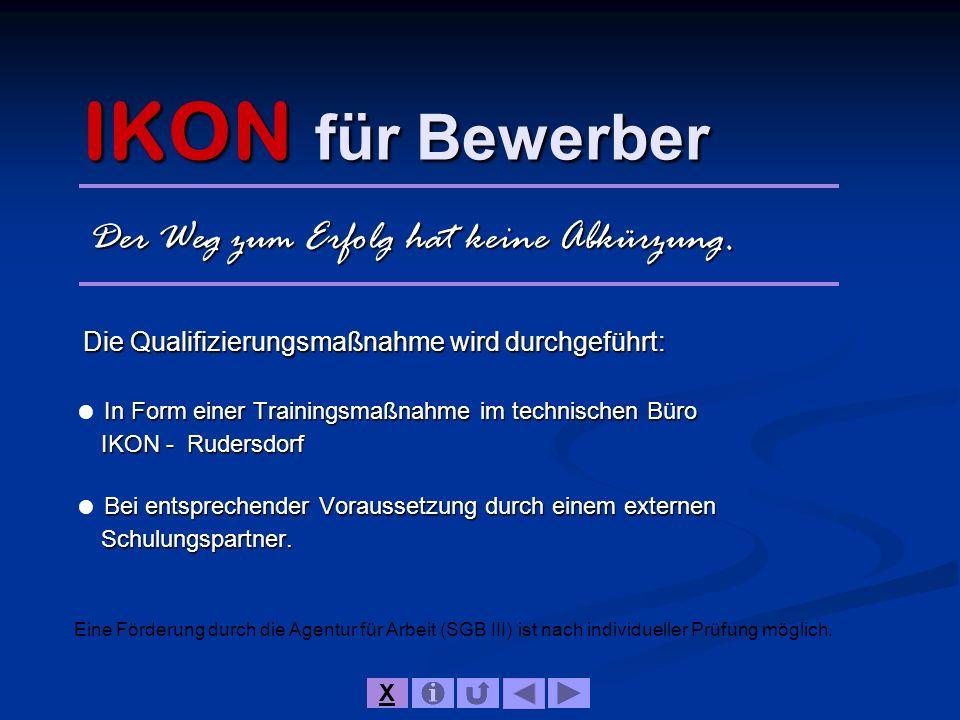 IKON für Bewerber Die Qualifizierungsmaßnahme wird durchgeführt: In Form einer Trainingsmaßnahme im technischen Büro IKON - Rudersdorf Bei entsprechen
