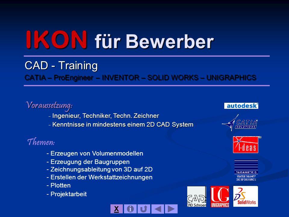 IKON für Bewerber CAD - Training CATIA – ProEngineer – INVENTOR – SOLID WORKS – UNIGRAPHICS Voraussetzung: Ingenieur, Techniker, Techn. Zeichner - Ing
