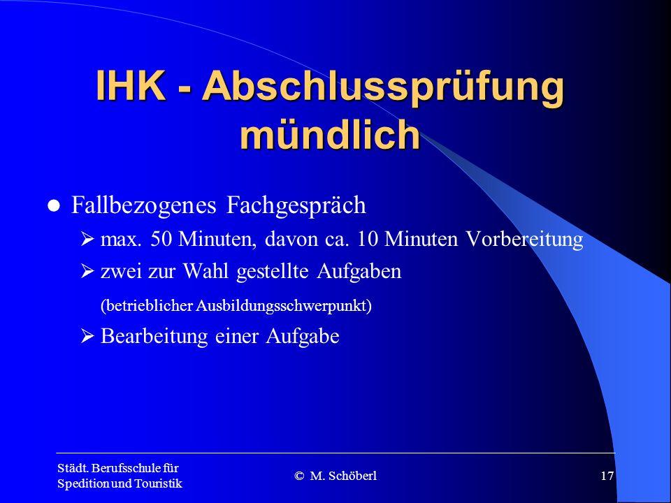 Städt. Berufsschule für Spedition und Touristik © M. Schöberl16 PrüfungsbereichPrüfungszeitPrüfungsverfahren Übersicht über die schriftliche IHK-Absch