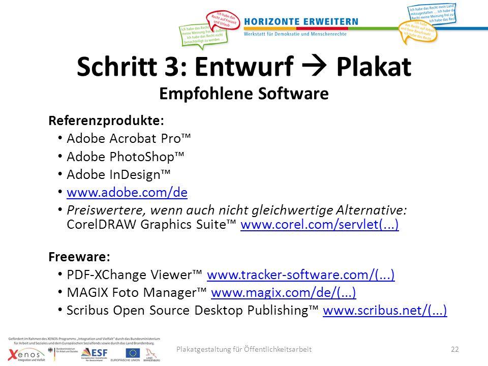 Plakatgestaltung für Öffentlichkeitsarbeit22 Referenzprodukte: Adobe Acrobat Pro Adobe PhotoShop Adobe InDesign www.adobe.com/de Preiswertere, wenn auch nicht gleichwertige Alternative: CorelDRAW Graphics Suite www.corel.com/servlet(...)www.corel.com/servlet(...) Freeware: PDF-XChange Viewer www.tracker-software.com/(...)www.tracker-software.com/(...) MAGIX Foto Manager www.magix.com/de/(...)www.magix.com/de/(...) Scribus Open Source Desktop Publishing www.scribus.net/(...)www.scribus.net/(...) Schritt 3: Entwurf Plakat Empfohlene Software