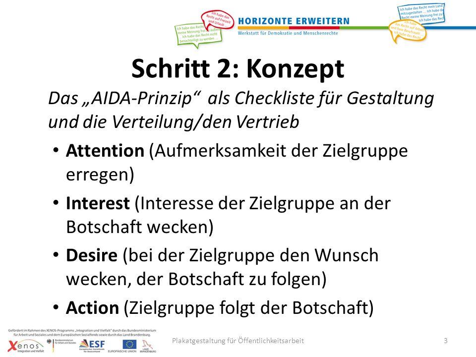 3 Schritt 2: Konzept Das AIDA-Prinzip als Checkliste für Gestaltung und die Verteilung/den Vertrieb Attention (Aufmerksamkeit der Zielgruppe erregen) Interest (Interesse der Zielgruppe an der Botschaft wecken) Desire (bei der Zielgruppe den Wunsch wecken, der Botschaft zu folgen) Action (Zielgruppe folgt der Botschaft) Plakatgestaltung für Öffentlichkeitsarbeit