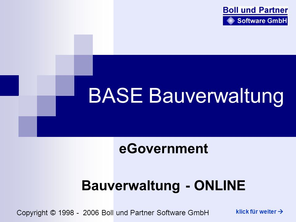 BASE Bauverwaltung eGovernment Bauverwaltung - ONLINE Copyright © 1998 - 2006 Boll und Partner Software GmbH klick für weiter