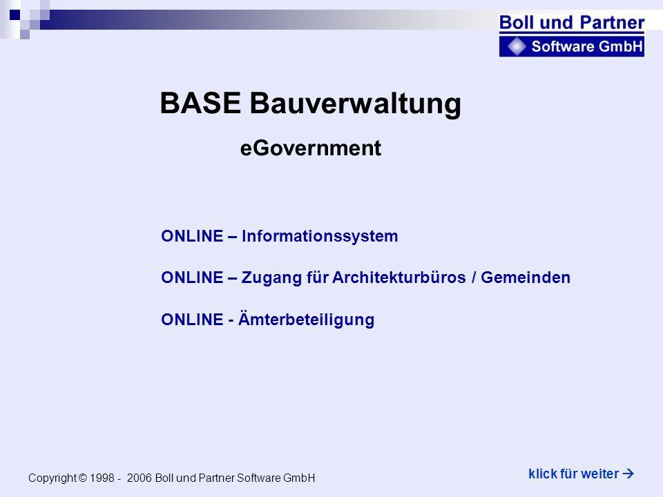 Copyright © 1998 - 2006 Boll und Partner Software GmbH ONLINE – Informationssystem BASE Bauverwaltung eGovernment klick für weiter ONLINE – Zugang für Architekturbüros / Gemeinden ONLINE - Ämterbeteiligung