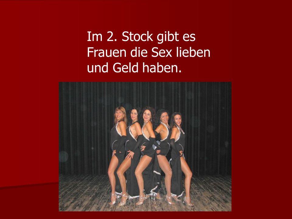 Im 2. Stock gibt es Frauen die Sex lieben und Geld haben.