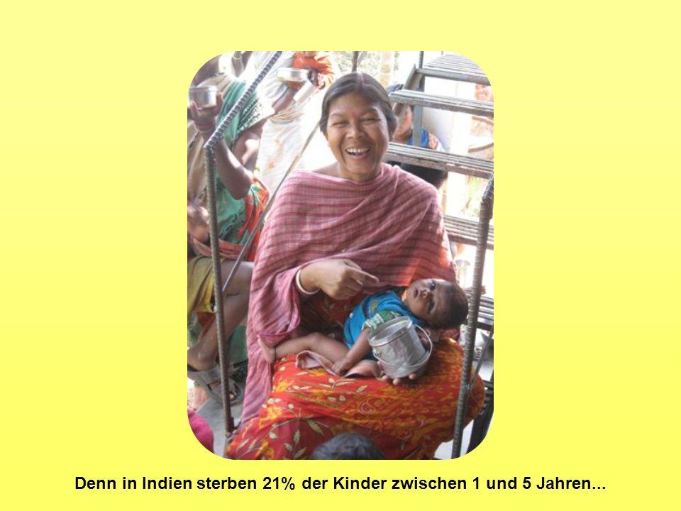 Denn in Indien sterben 21% der Kinder zwischen 1 und 5 Jahren...