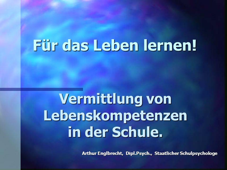 Für das Leben lernen! Vermittlung von Lebenskompetenzen in der Schule. Arthur Englbrecht, Dipl.Psych., Staatlicher Schulpsychologe