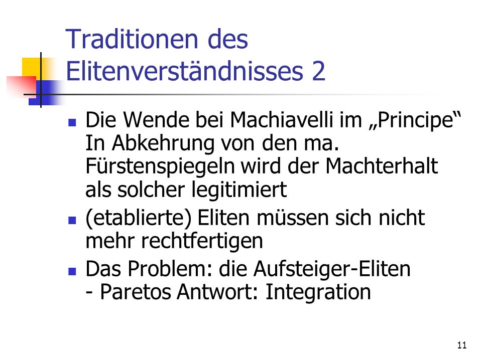 11 Traditionen des Elitenverständnisses 2 Die Wende bei Machiavelli im Principe In Abkehrung von den ma. Fürstenspiegeln wird der Machterhalt als solc