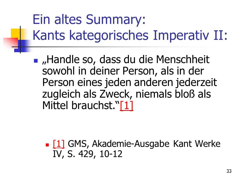 33 Ein altes Summary: Kants kategorisches Imperativ II: Handle so, dass du die Menschheit sowohl in deiner Person, als in der Person eines jeden ander