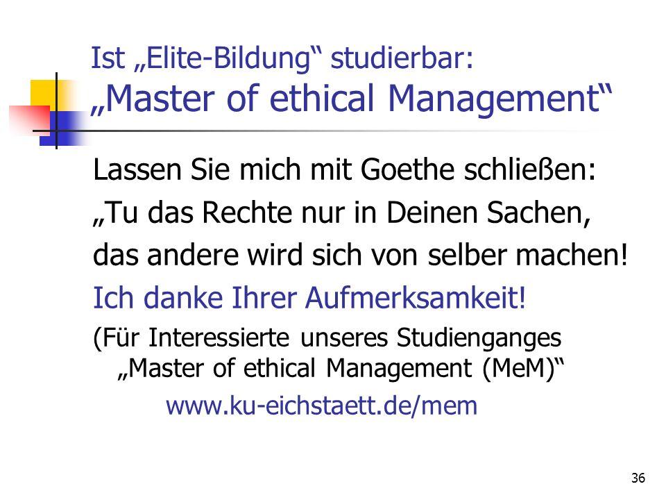 36 Ist Elite-Bildung studierbar: Master of ethical Management Lassen Sie mich mit Goethe schließen: Tu das Rechte nur in Deinen Sachen, das andere wir