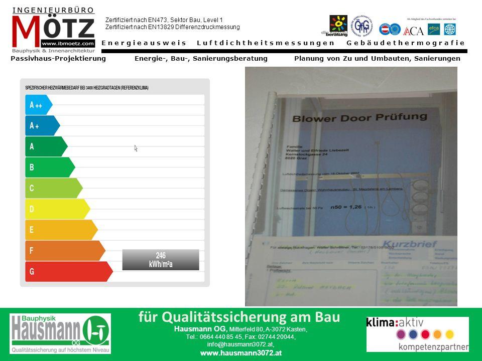 Energieausweis Luftdichtheitsmessungen Gebäudethermografie Passivhaus-Projektierung Energie-, Bau-, Sanierungsberatung Planung von Zu und Umbauten, Sanierungen Zertifiziert nach EN473, Sektor Bau, Level 1 Zertifiziert nach EN13829 Differenzdruckmessung für Qualitätssicherung am Bau Hausmann OG, Mitterfeld 80, A-3072 Kasten, Tel.: 0664 440 85 45, Fax: 02744 20044, info@hausmann3072.at, www.hausmann3072.at THERMOGRAFIE DIFFERENZDRUCKMESSVERFAHREN PRÜFMETHODEN