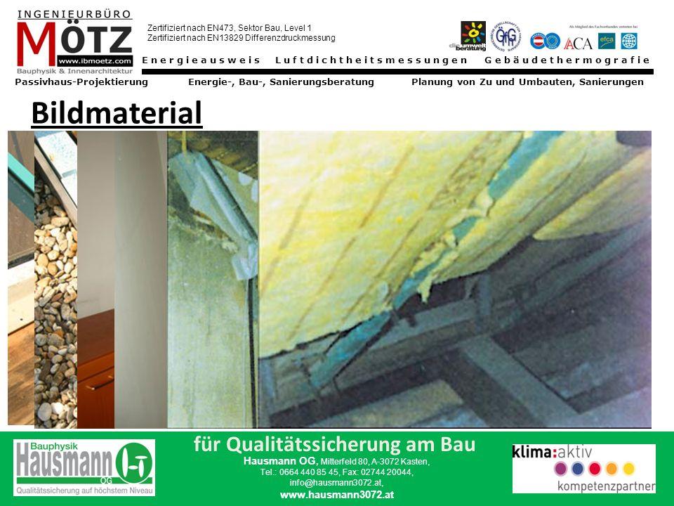 Energieausweis Luftdichtheitsmessungen Gebäudethermografie Passivhaus-Projektierung Energie-, Bau-, Sanierungsberatung Planung von Zu und Umbauten, Sanierungen Zertifiziert nach EN473, Sektor Bau, Level 1 Zertifiziert nach EN13829 Differenzdruckmessung für Qualitätssicherung am Bau Hausmann OG, Mitterfeld 80, A-3072 Kasten, Tel.: 0664 440 85 45, Fax: 02744 20044, info@hausmann3072.at, www.hausmann3072.at Bildmaterial