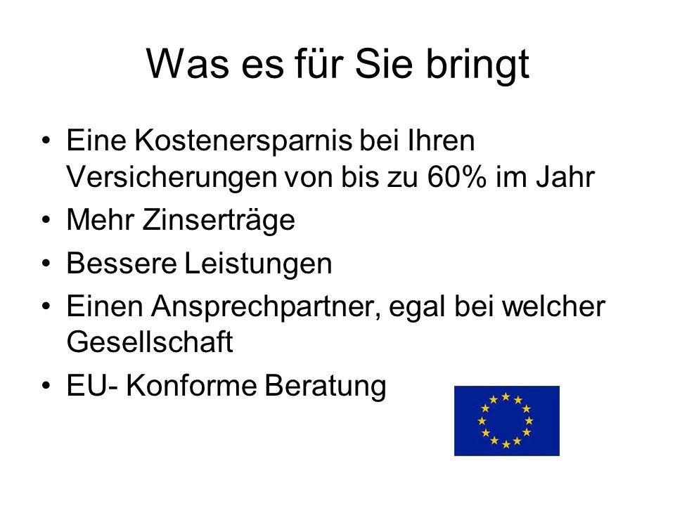 Was es für Sie bringt Eine Kostenersparnis bei Ihren Versicherungen von bis zu 60% im Jahr Mehr Zinserträge Bessere Leistungen Einen Ansprechpartner, egal bei welcher Gesellschaft EU- Konforme Beratung