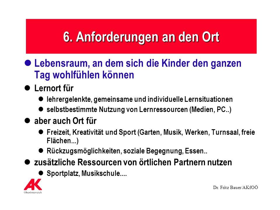 Dr. Fritz Bauer/AKfOÖ 6. Anforderungen an den Ort Lebensraum, an dem sich die Kinder den ganzen Tag wohlfühlen können Lernort für lehrergelenkte, geme