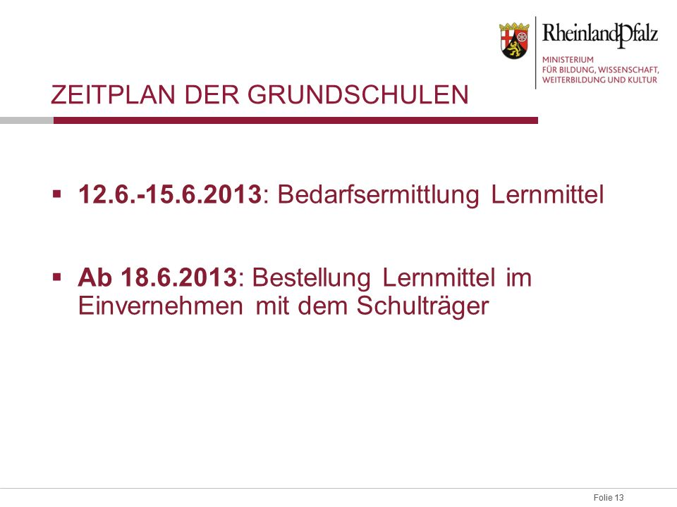 Folie 13 ZEITPLAN DER GRUNDSCHULEN 12.6.-15.6.2013: Bedarfsermittlung Lernmittel Ab 18.6.2013: Bestellung Lernmittel im Einvernehmen mit dem Schulträg