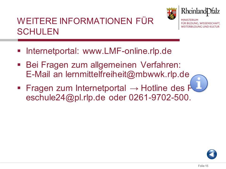 Folie 15 WEITERE INFORMATIONEN FÜR SCHULEN Internetportal: www.LMF-online.rlp.de Bei Fragen zum allgemeinen Verfahren: E-Mail an lernmittelfreiheit@mb