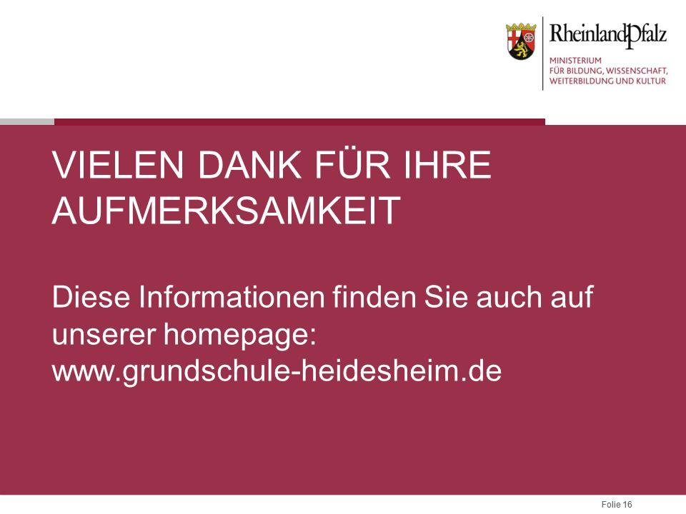 Folie 16 VIELEN DANK FÜR IHRE AUFMERKSAMKEIT Diese Informationen finden Sie auch auf unserer homepage: www.grundschule-heidesheim.de