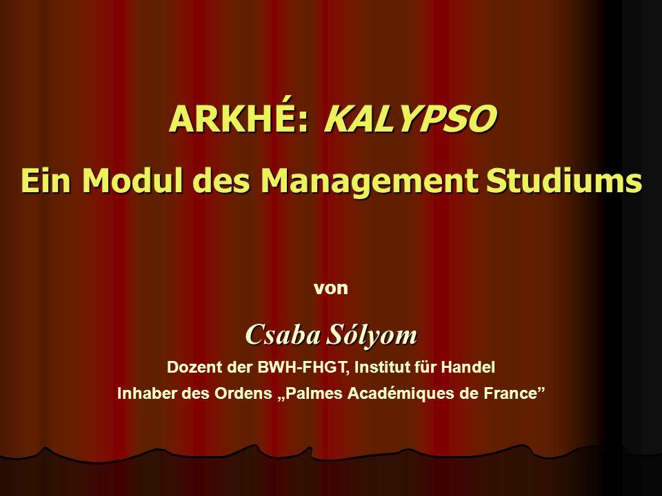 ARKHÉ: KALYPSO Ein Modul des Management Studiums von Csaba Sólyom Dozent der BWH-FHGT, Institut für Handel Inhaber des Ordens Palmes Académiques de France