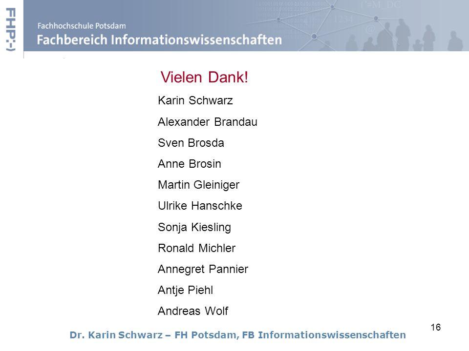 16 Dr. Karin Schwarz – FH Potsdam, FB Informationswissenschaften Vielen Dank! Karin Schwarz Alexander Brandau Sven Brosda Anne Brosin Martin Gleiniger
