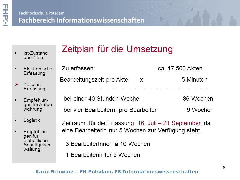 8 Zeitplan für die Umsetzung Karin Schwarz – FH Potsdam, FB Informationswissenschaften Zu erfassen:ca. 17.500 Akten Bearbeitungszeit pro Akte: x 5 Min