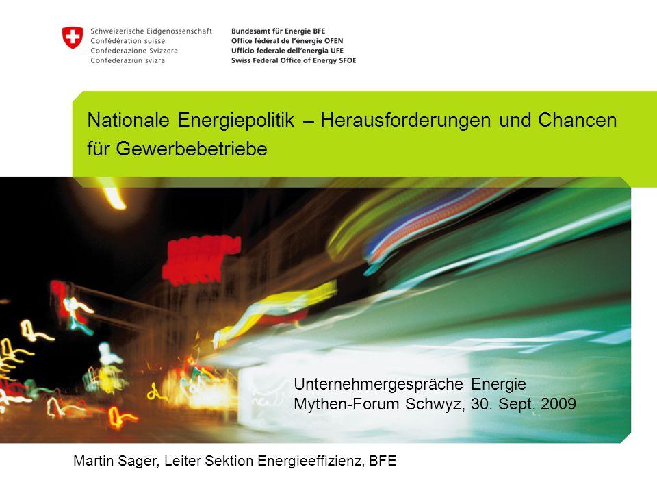 Martin Sager, Leiter Sektion Energieeffizienz, BFE Nationale Energiepolitik – Herausforderungen und Chancen für Gewerbebetriebe Unternehmergespräche E
