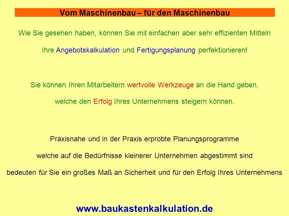 Vom Maschinenbau – für den Maschinenbau www.baukastenkalkulation.de Wie Sie gesehen haben, können Sie mit einfachen aber sehr effizienten Mitteln Ihre Angebotskalkulation und Fertigungsplanung perfektionieren.