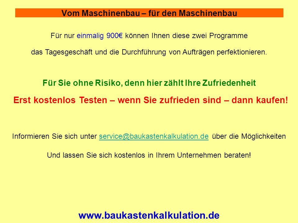 Vom Maschinenbau – für den Maschinenbau www.baukastenkalkulation.de Für nur einmalig 900 können Ihnen diese zwei Programme Für Sie ohne Risiko, denn hier zählt Ihre Zufriedenheit Erst kostenlos Testen – wenn Sie zufrieden sind – dann kaufen.