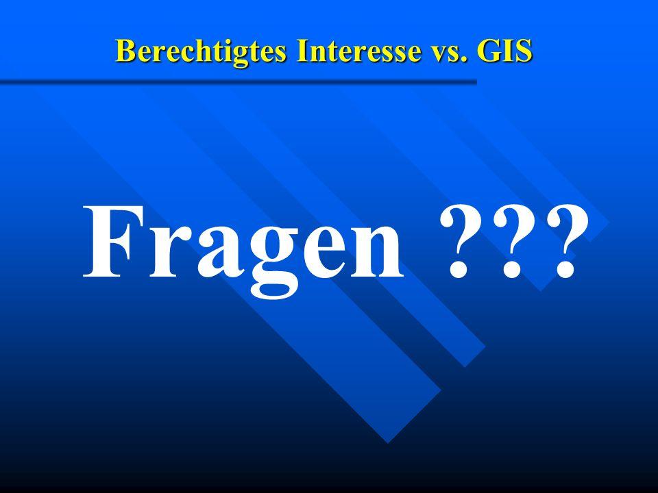 Berechtigtes Interesse vs. GIS Fragen ???