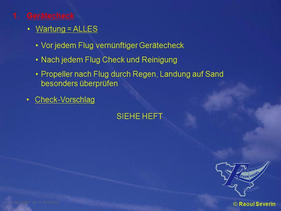 © Raoul Severin 1.Gerätecheck Wartung = ALLES Vor jedem Flug vernünftiger Gerätecheck Nach jedem Flug Check und Reinigung Propeller nach Flug durch Re