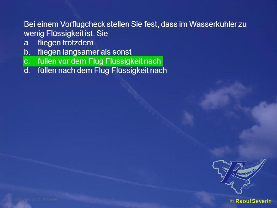 © Raoul Severin Bei einem Vorflugcheck stellen Sie fest, dass im Wasserkühler zu wenig Flüssigkeit ist. Sie a.fliegen trotzdem b.fliegen langsamer als