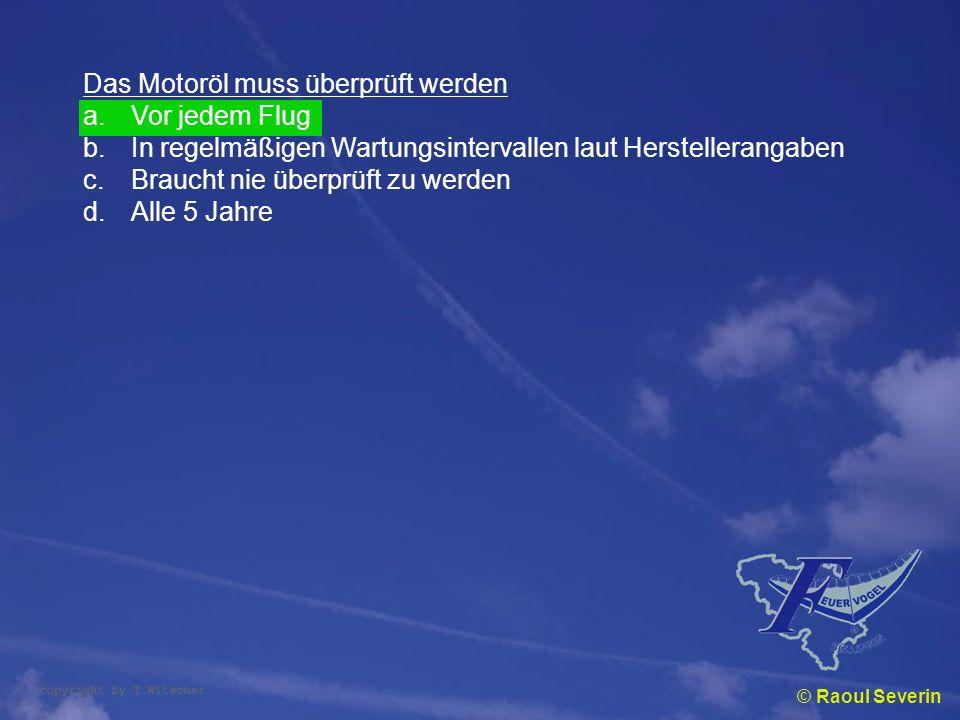 © Raoul Severin Das Motoröl muss überprüft werden a.Vor jedem Flug b.In regelmäßigen Wartungsintervallen laut Herstellerangaben c.Braucht nie überprüf