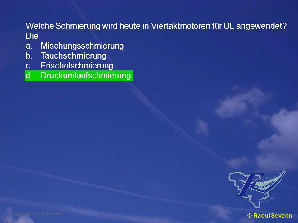 © Raoul Severin Welche Schmierung wird heute in Viertaktmotoren für UL angewendet? Die a.Mischungsschmierung b.Tauchschmierung c.Frischölschmierung d.
