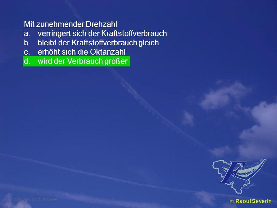 © Raoul Severin Mit zunehmender Drehzahl a.verringert sich der Kraftstoffverbrauch b.bleibt der Kraftstoffverbrauch gleich c.erhöht sich die Oktanzahl
